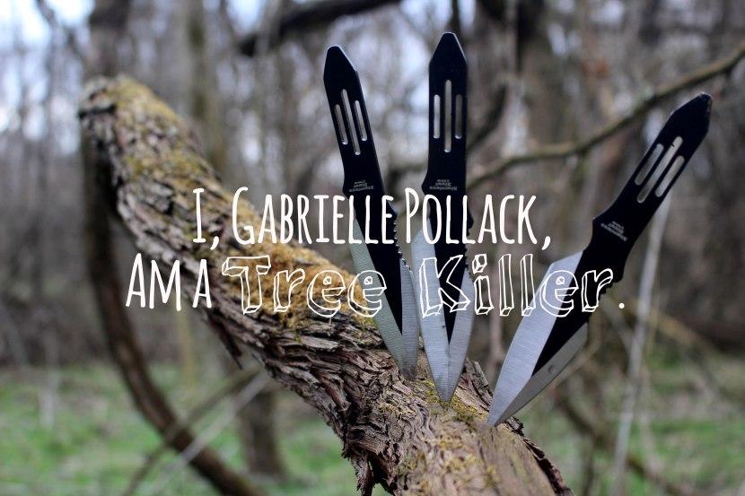 I, Gabrielle Pollack, am a TreeKiller