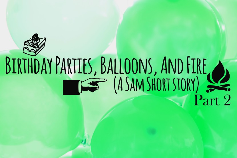 Birthday Parties, Balloons, And Fire: Part 2 (A Sam Short Story)