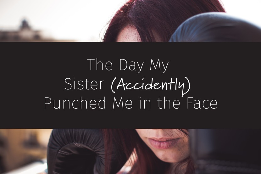 The Day My Sister (Accidently) Punched Me in the Face