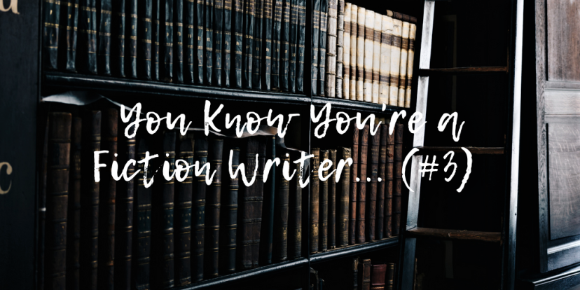 You Know You're a Fiction Writer… (#3)