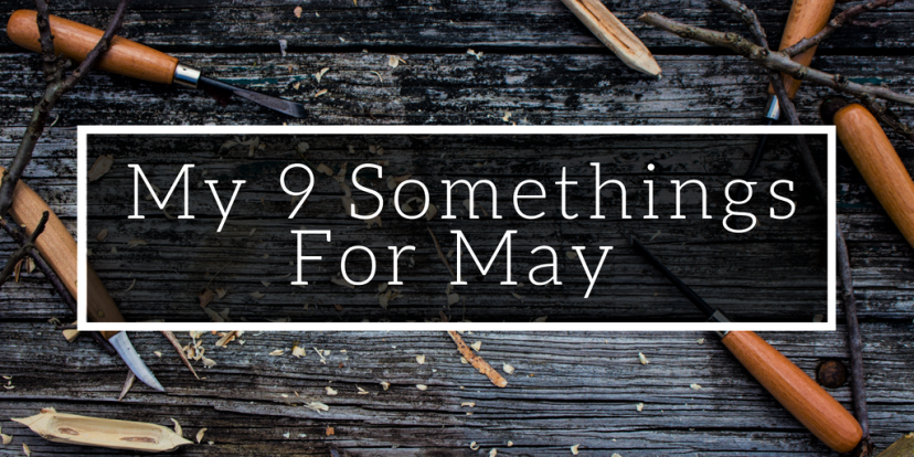 My 9 Somethings forMay
