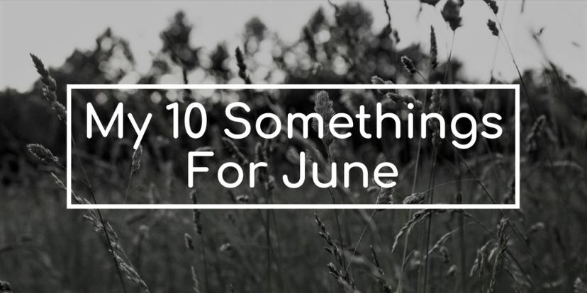 My Ten Somethings forJune
